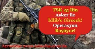 TSK 25 Bin Asker ile İdlib'e Girecek! Operasyon Başlıyor