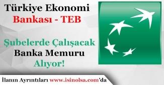 Türkiye Ekonomi Bankası (TEB) Şubelerde Çalışacak Banka Memuru Alıyor!