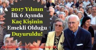 2017 Yılı İlk 6 Ayında Kaç Kişinin Emekli Olduğu Duyuruldu!