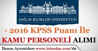 Sağlık Bilimleri Üniversitesi 2016 KPSS İle Kamu Personeli Alımı yapıyor
