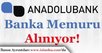 Anadolubank En Az Lise Mezunu Banka Memuru Alıyor!