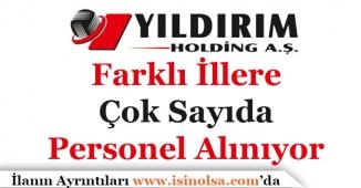 Yıldırım Holding Farklı İllere Çok Sayıda Personel Alıyor!