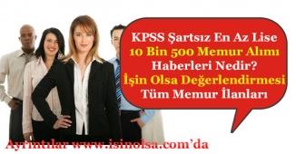 KPSS Şartsız 10 Bin 500 (10500) En Az Lise Memur Alımı Haberleri Nedir? Bu Haberler Doğru Mu?
