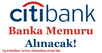 Citibank Çok Sayıda Banka Memuru Alımı Yapıyor!