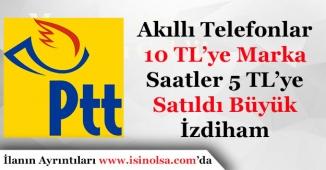 PTT 10 Liraya Akıllı Telefon ve 5 Liraya Marka Saatler Satıyor!