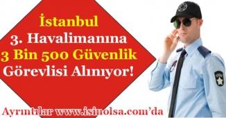 İstanbul 3. Havalimanına 3 Bin 500 Güvenlik Görevlisi Alımı Yapılıyor! Başvurular Sürüyor