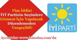 İYİ Partinin Seçimlere Girmesi İçin Yapılacak Düzenlemeden Vazgeçildi!