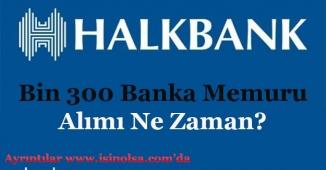 Halkbank Bin 300 (1300) Banka Memuru Alımı Ne Zaman Yapılacak?