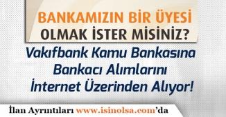 Vakıfbank Kamu Bankasına Bankacı Personel Alımlarını İnternet Üzerinden Alıyor!