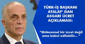 """Türk İş Başkanı Ergün Atalay' dan Asgari Ücret Açıklaması """" Mükemmel değil, ama kabul edilebilir. """""""