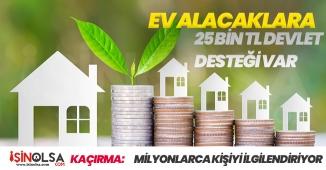 Ev Almak İsteyenler Dikkat! 25 Bin TL Destek Verilecek-Merak Edilen Soruların Yanıtları
