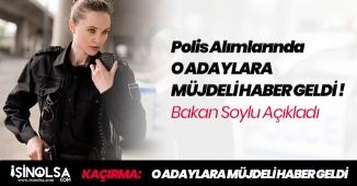 İçişleri Bakanı Açıkladı! Polis Alımına Başvurmak İsteyen O Adaylara Müjdeli Haber!