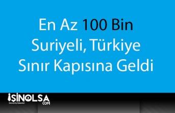 En Az 100 Bin Suriyeli Türkiye Sınırına Geldi!
