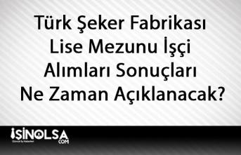 Türk Şeker Fabrikası Lise Mezunu İşçi Alımları Sonuçları Ne Zaman Açıklanacak?