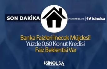Banka Faizleri İnecek Müjdesi! Yüzde 0,60 Konut Kredisi Faiz Beklentisi Var