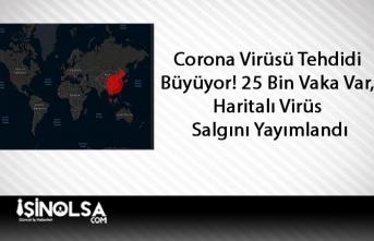 Corona Virüsü Tehdidi Büyüyor! 25 Bin Vaka Var, Haritalı Virüs Salgını Yayımlandı