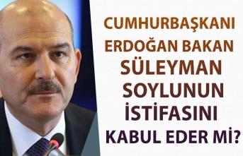 Cumhurbaşkanı Erdoğan Bakan Süleyman Soylunun İstifasını Kabul Eder mi?