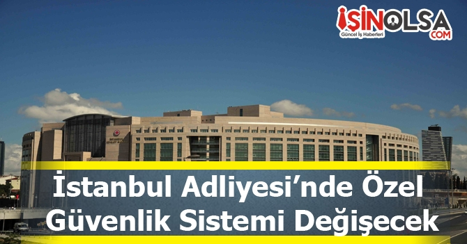 İstanbul Adliyesi'nde Özel Güvenlik Sistemi Değişecek