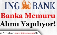 ING Bank Türkiye Geneli Banka Memuru Alıyor!