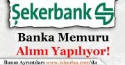 Şekerbank Türkiye Geneli Banka Memuru Alımı Yapıyor!