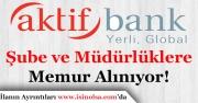 Aktif Bank Şube ve Müdürlükleri İçin Memur Alımı Yapıyor!