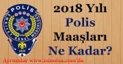 Polis Memuru Maaşları 2018 Yılında Ne Kadar Oldu! 2018 Polis Maaşları
