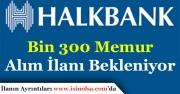Halkbank Bin 300 (1300) Memur Alımı İlanı Bekleniyor!