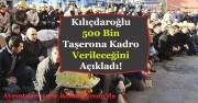 Kılıçdaroğlu Duyurdu! 500 Bin Taşerona Kadro Verilecek