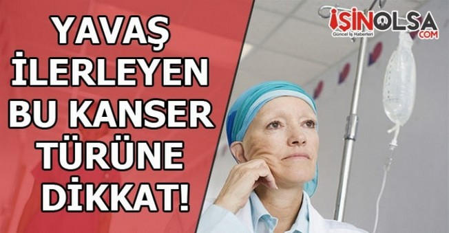 Yavaş İlerleyen Bu Kanser Türüne Dikkat!