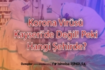 Korona Virüsü Kayseri'de Değil! Peki Hangi Şehirde?