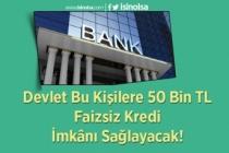 Devlet Bu Kişilere 50 Bin TL Faizsiz Kredi İmkânı Sağlayacak!