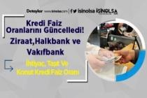 Kredi Faiz Oranlarını Güncelledi! Ziraat-Halkbank-Vakıfbank İhtiyaç, Taşıt Ve Konut Kredi Faiz Oranı