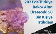 2021'de Türkiye Rekor Altın Üretecek! 50 Bin Kişiye İstihdam