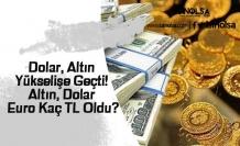 Dolar, Altın Yükselişe Geçti! Altın, Dolar ve Euro Kaç TL Oldu?
