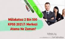 Mülakatsız 2 Bin 500 KPSS 2021/1 Merkezi Atama Ne Zaman?
