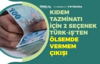Kıdem Tazminatı İçin 2 Seçenek Masada! Türk-İş...