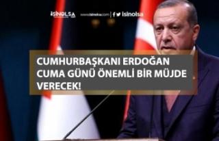 Cumhurbaşkanı Erdoğan Cuma Günü Bir Müjde Vereceğini...