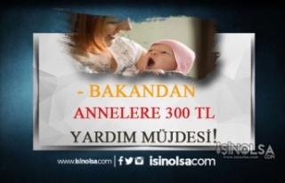 Bakandan Annelere Müjde! 300 TL Yardım Ödemeleri...