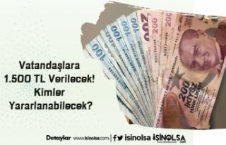 Vatandaşlara 1.500 TL Verilecek! Kimler Yararlanabilecek?