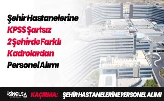 Şehir Hastanelerine KPSS Şartı Olmaksızın Personel Alımları Yapılıyor!