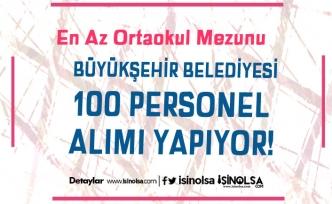 Büyükşehir Belediyesi En Az Ortaokul Mezunu 100 Personel Alımı Başladı