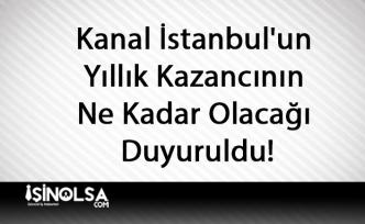 Kanal İstanbul'un Yıllık Kazancının Ne Kadar Olacağı Duyuruldu!