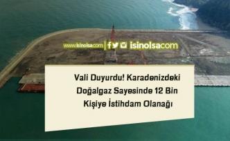 Vali Duyurdu! Karadenizdeki Doğalgaz Sayesinde 12 Bin Kişiye İstihdam Olanağı