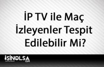 İP TV ile Maç İzleyenler Tespit Edilebilir Mi?