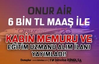Onur Air En Az 6 Bin TL Maaş İle Eğitim Uzmanı ve Kabin Memuru Alım İlanı Yayımladı!