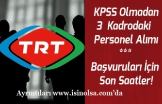 TRT KPSS Olmadan 3 Kadrodaki  Personel Alım Başvuruları İçin Son Saatler!