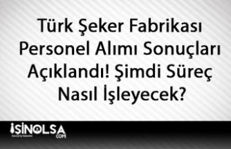 Türk Şeker Fabrikası Personel Alımı Sonuçları Açıklandı! Şimdi Süreç Nasıl İşleyecek?