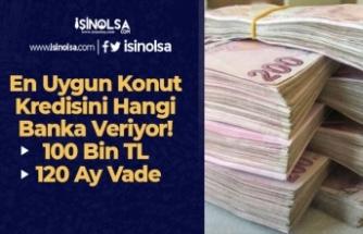 En Uygun Konut Kredisini Hangi Banka Veriyor! (100 Bin TL 120 Ay Vade)