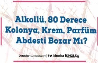 Alkollü, 80 Derece Kolonya, Krem, Parfüm Abdesti Bozar Mı?