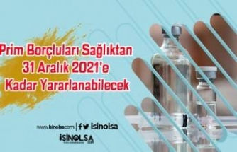Prim Borçluları Sağlıktan 31 Aralık 2021'e Kadar Yararlanabilecek